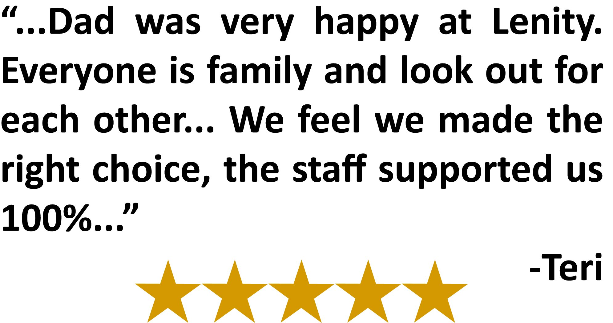 """...Dad was very happy at Lenity. Everyone is family and look out for each other... We feel we made the right choice, the staff supported us 100%..."" -Teri"